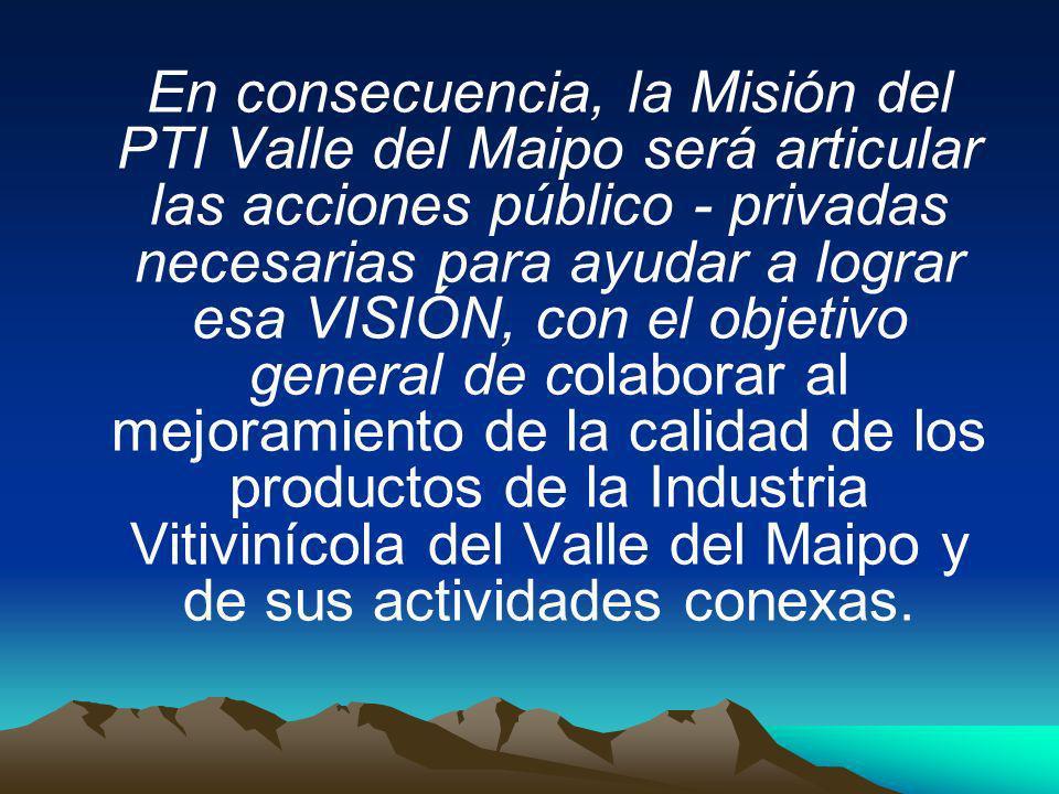 En consecuencia, la Misión del PTI Valle del Maipo será articular las acciones público - privadas necesarias para ayudar a lograr esa VISIÓN, con el o