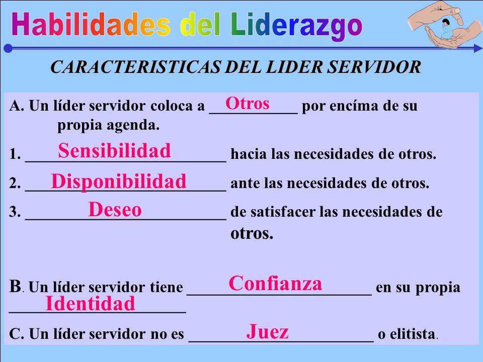CARACTERISTICAS DEL LIDER SERVIDOR A. Un líder servidor coloca a ___________ por encíma de su propia agenda. 1. _________________________ hacia las ne