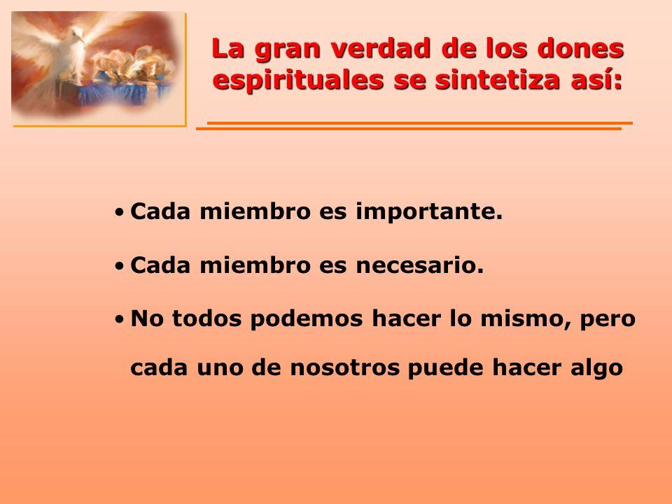 La gran verdad de los dones espirituales se sintetiza así: Cada miembro es importante. Cada miembro es necesario. No todos podemos hacer lo mismo, per