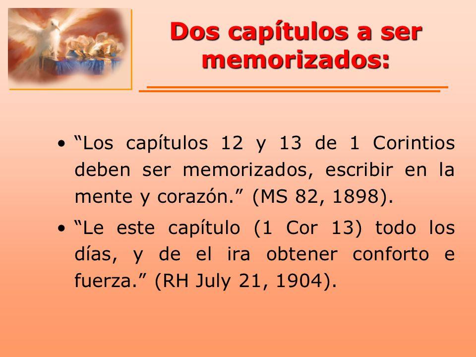 Dos capítulos a ser memorizados: Los capítulos 12 y 13 de 1 Corintios deben ser memorizados, escribir en la mente y corazón. (MS 82, 1898). Le este ca