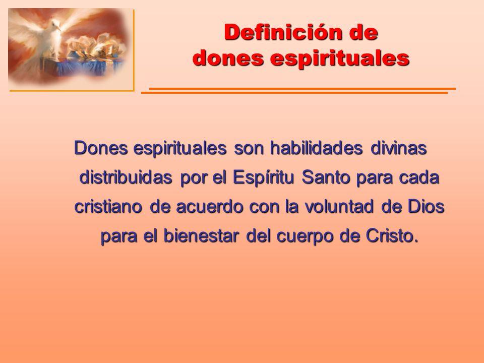 Dones espirituales son habilidades divinas,habilidades divinas, distribuidas por el Espíritu Santo,distribuidas por el Espíritu Santo, a cada cristiano de acuerdo con la voluntad de Dios,a cada cristiano de acuerdo con la voluntad de Dios, para el bienestar del cuerpo de Cristo.para el bienestar del cuerpo de Cristo.