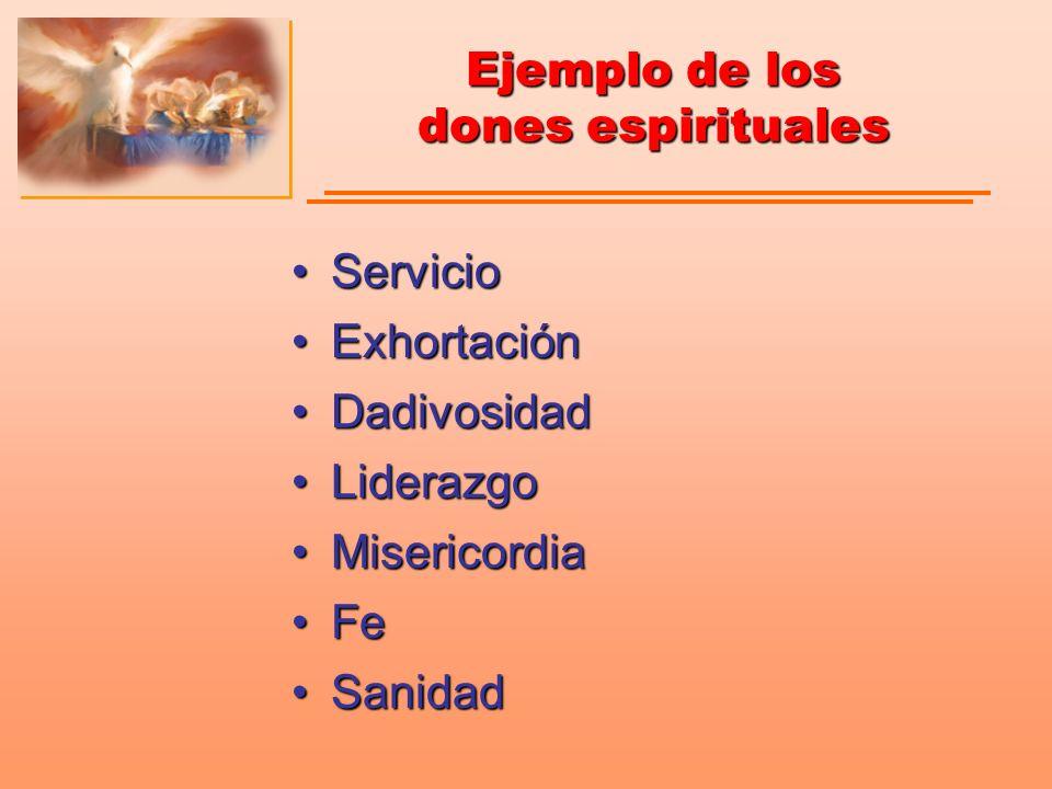 Ejemplo de los dones espirituales ServicioServicio ExhortaciónExhortación DadivosidadDadivosidad LiderazgoLiderazgo MisericordiaMisericordia FeFe Sani