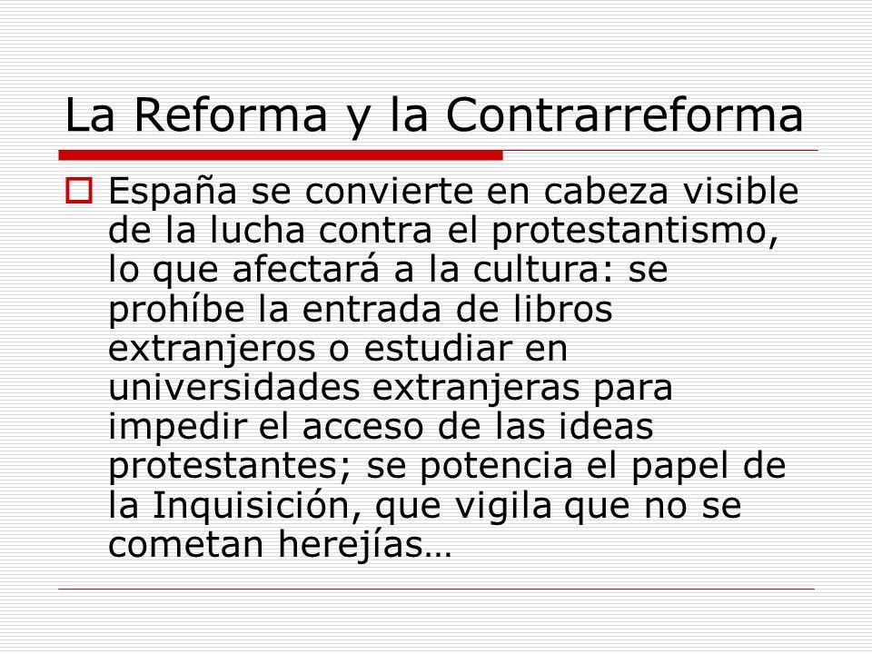 La Reforma y la Contrarreforma España se convierte en cabeza visible de la lucha contra el protestantismo, lo que afectará a la cultura: se prohíbe la