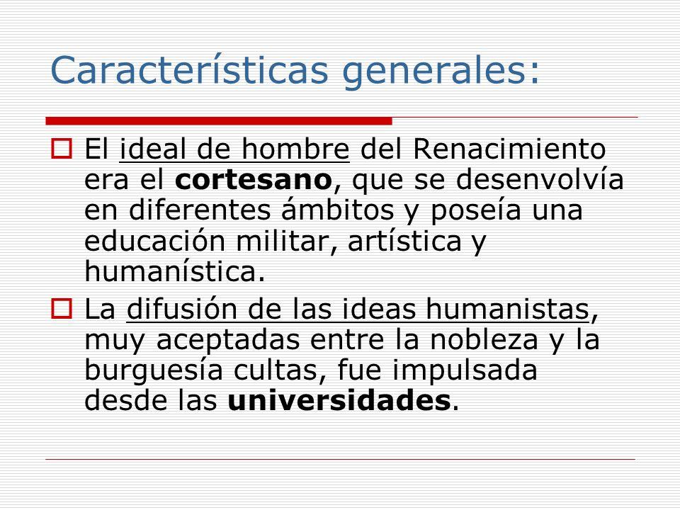 Características generales: El ideal de hombre del Renacimiento era el cortesano, que se desenvolvía en diferentes ámbitos y poseía una educación milit