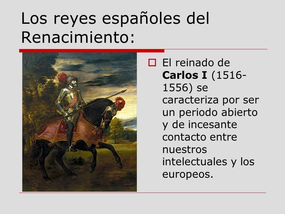 Los reyes españoles del Renacimiento: El reinado de Carlos I (1516- 1556) se caracteriza por ser un periodo abierto y de incesante contacto entre nues