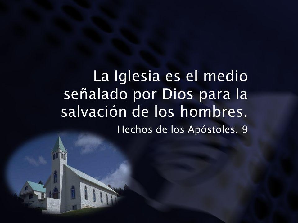 La Iglesia es el medio señalado por Dios para la salvación de los hombres. Hechos de los Apóstoles, 9