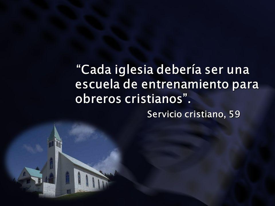 Cada iglesia debería ser una escuela de entrenamiento para obreros cristianos. Cada iglesia debería ser una escuela de entrenamiento para obreros cris