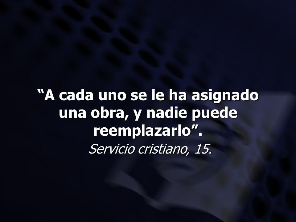 A cada uno se le ha asignado una obra, y nadie puede reemplazarlo. Servicio cristiano, 15.