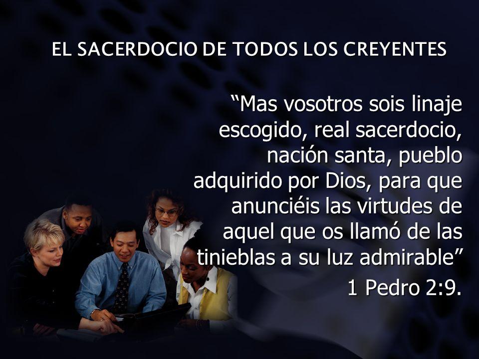 EL SACERDOCIO DE TODOS LOS CREYENTES Mas vosotros sois linaje escogido, real sacerdocio, nación santa, pueblo adquirido por Dios, para que anunciéis l