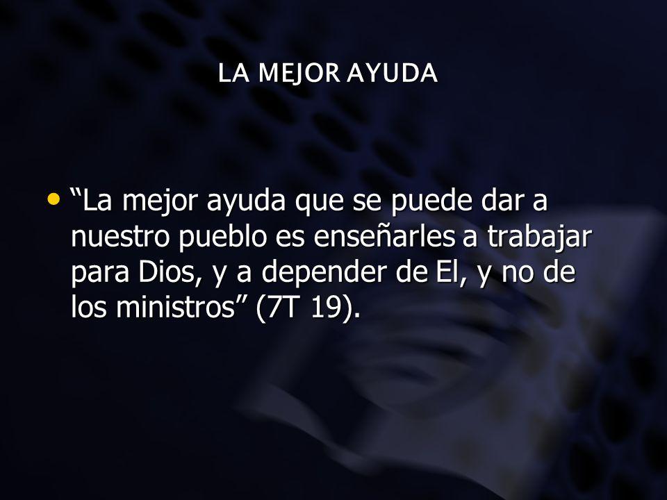 LA MEJOR AYUDA La mejor ayuda que se puede dar a nuestro pueblo es enseñarles a trabajar para Dios, y a depender de El, y no de los ministros (7T 19).