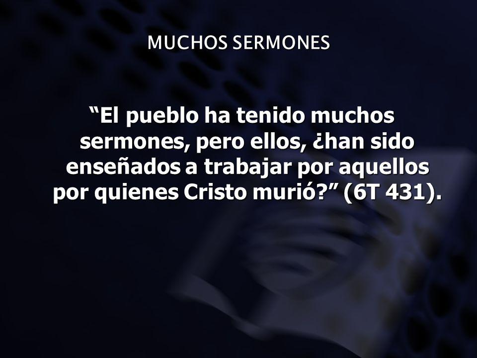 MUCHOS SERMONES El pueblo ha tenido muchos sermones, pero ellos, ¿han sido enseñados a trabajar por aquellos por quienes Cristo murió? (6T 431). El pu