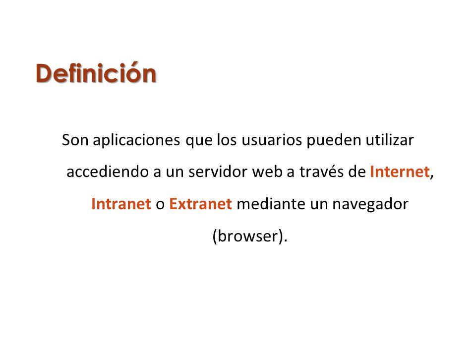 Definición Son aplicaciones que los usuarios pueden utilizar accediendo a un servidor web a través de Internet, Intranet o Extranet mediante un navega