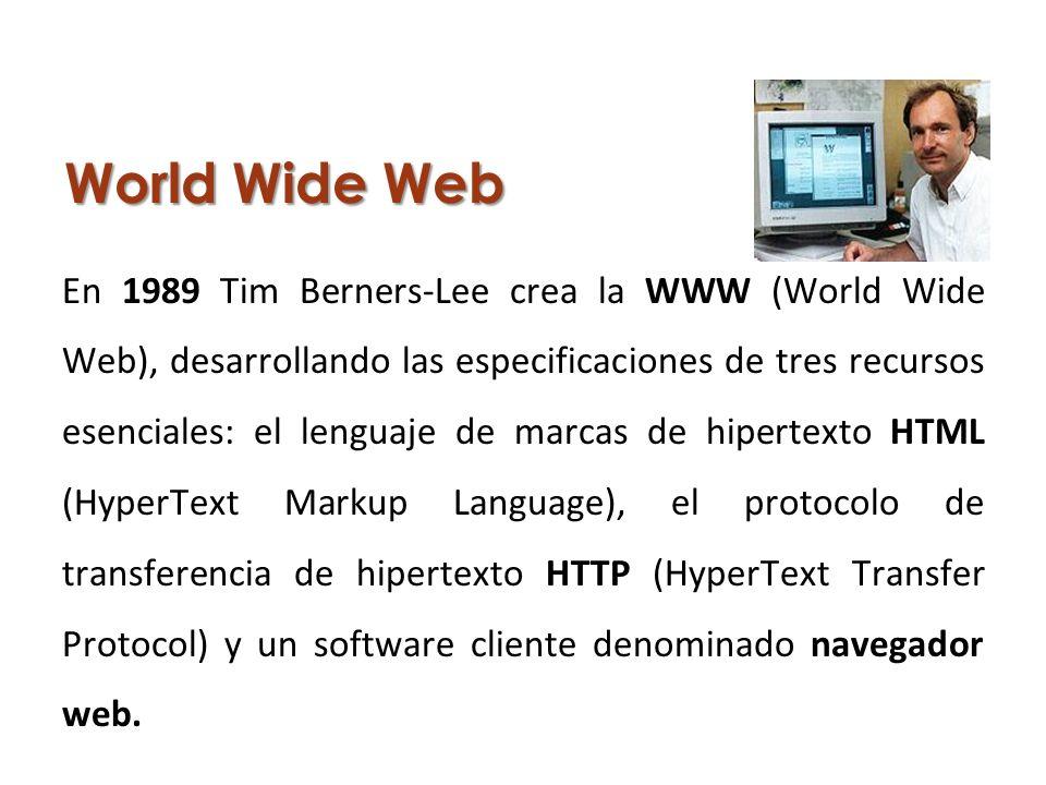 World Wide Web En 1989 Tim Berners-Lee crea la WWW (World Wide Web), desarrollando las especificaciones de tres recursos esenciales: el lenguaje de marcas de hipertexto HTML (HyperText Markup Language), el protocolo de transferencia de hipertexto HTTP (HyperText Transfer Protocol) y un software cliente denominado navegador web.
