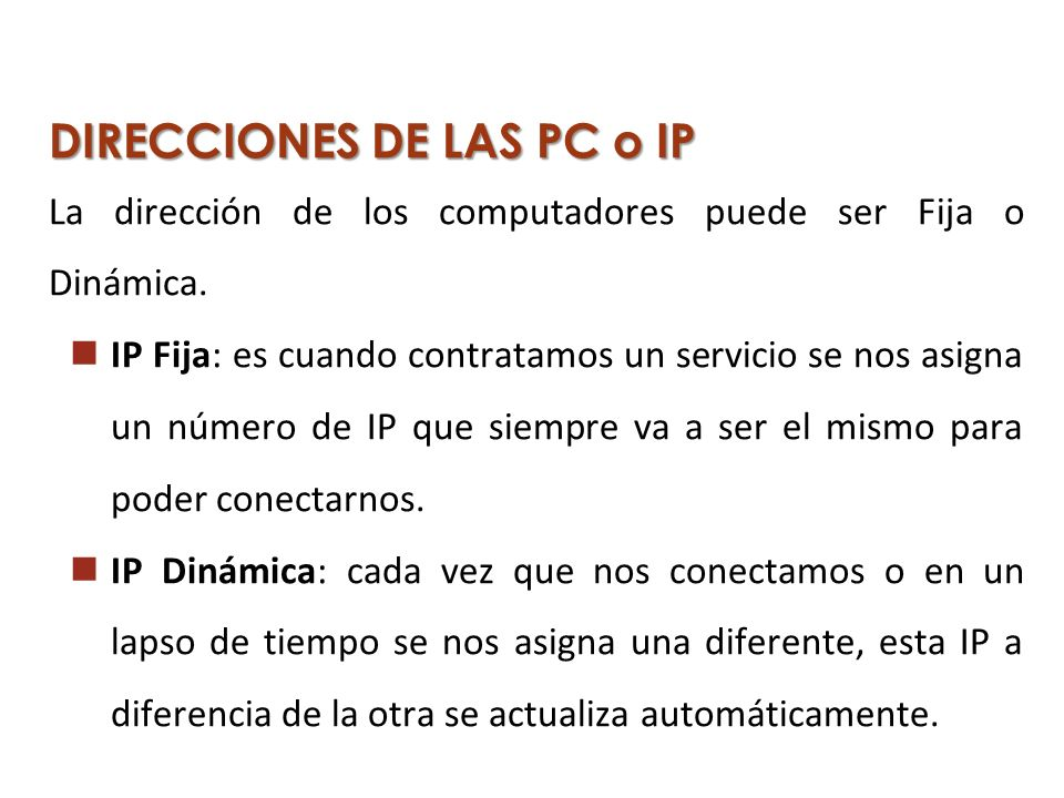 DIRECCIONES DE LAS PC o IP La dirección de los computadores puede ser Fija o Dinámica. IP Fija: es cuando contratamos un servicio se nos asigna un núm