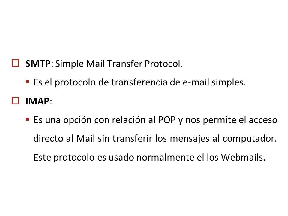 SMTP: Simple Mail Transfer Protocol. Es el protocolo de transferencia de e-mail simples. IMAP: Es una opción con relación al POP y nos permite el acce