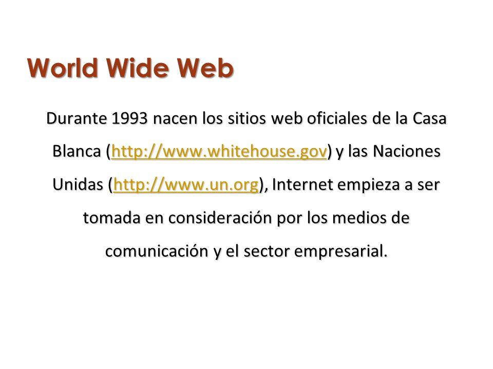 World Wide Web Durante 1993 nacen los sitios web oficiales de la Casa Blanca (http://www.whitehouse.gov) y las Naciones Unidas (http://www.un.org), Internet empieza a ser tomada en consideración por los medios de comunicación y el sector empresarial.