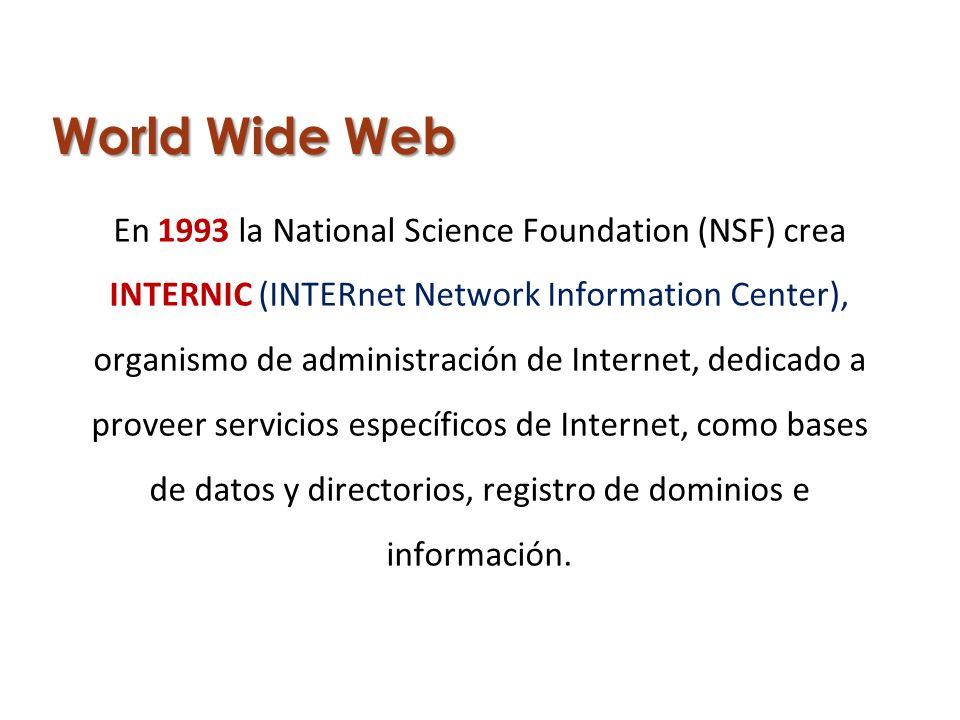 World Wide Web En 1993 la National Science Foundation (NSF) crea INTERNIC (INTERnet Network Information Center), organismo de administración de Intern