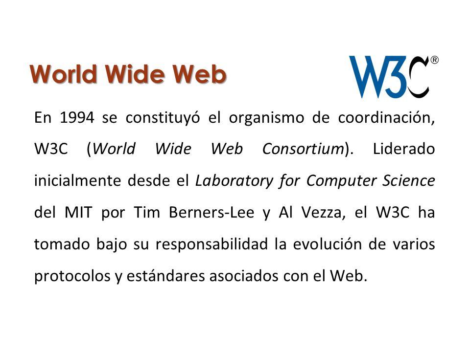World Wide Web En 1994 se constituyó el organismo de coordinación, W3C (World Wide Web Consortium). Liderado inicialmente desde el Laboratory for Comp