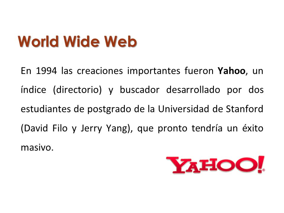 World Wide Web En 1994 las creaciones importantes fueron Yahoo, un índice (directorio) y buscador desarrollado por dos estudiantes de postgrado de la Universidad de Stanford (David Filo y Jerry Yang), que pronto tendría un éxito masivo.