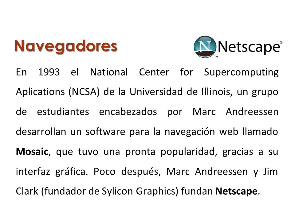 Navegadores En 1993 el National Center for Supercomputing Aplications (NCSA) de la Universidad de Illinois, un grupo de estudiantes encabezados por Ma