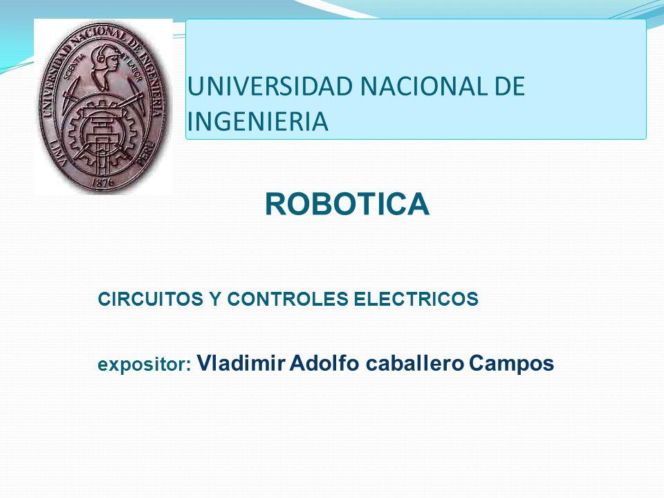 UNIVERSIDAD NACIONAL DE INGENIERIA CIRCUITOS Y CONTROLES ELECTRICOS expositor: Vladimir Adolfo caballero Campos ROBOTICA