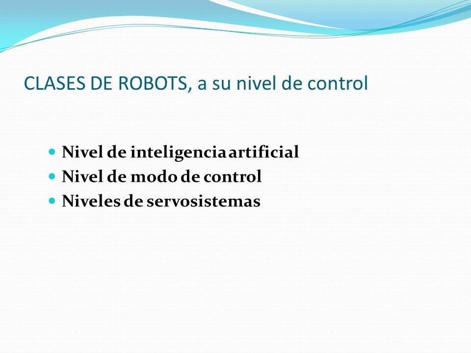 CLASES DE ROBOTS, a su nivel de control Nivel de inteligencia artificial Nivel de modo de control Niveles de servosistemas
