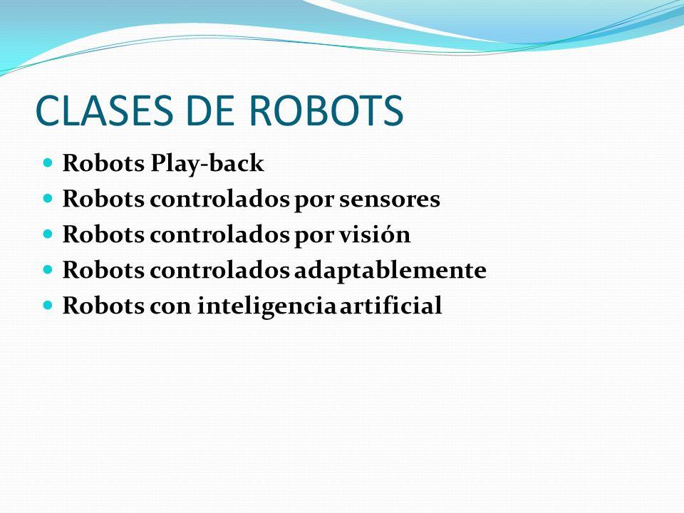 CLASES DE ROBOTS Robots Play-back Robots controlados por sensores Robots controlados por visión Robots controlados adaptablemente Robots con inteligencia artificial