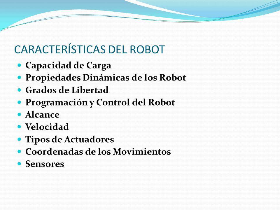 CARACTERÍSTICAS DEL ROBOT Capacidad de Carga Propiedades Dinámicas de los Robot Grados de Libertad Programación y Control del Robot Alcance Velocidad Tipos de Actuadores Coordenadas de los Movimientos Sensores