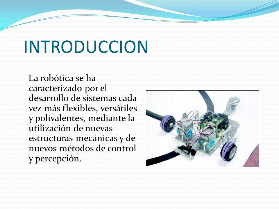 INTRODUCCION La robótica se ha caracterizado por el desarrollo de sistemas cada vez más flexibles, versátiles y polivalentes, mediante la utilización de nuevas estructuras mecánicas y de nuevos métodos de control y percepción.