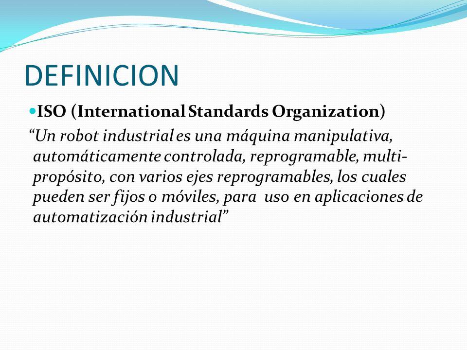 DEFINICION ISO (International Standards Organization) Un robot industrial es una máquina manipulativa, automáticamente controlada, reprogramable, multi- propósito, con varios ejes reprogramables, los cuales pueden ser fijos o móviles, para uso en aplicaciones de automatización industrial