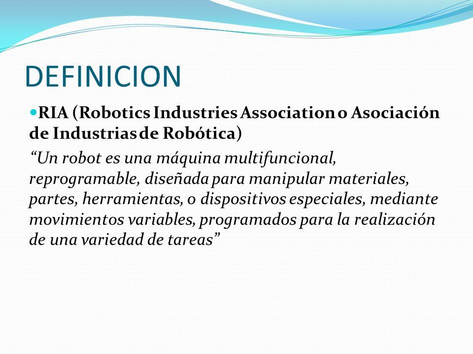 DEFINICION RIA (Robotics Industries Association o Asociación de Industrias de Robótica) Un robot es una máquina multifuncional, reprogramable, diseñada para manipular materiales, partes, herramientas, o dispositivos especiales, mediante movimientos variables, programados para la realización de una variedad de tareas