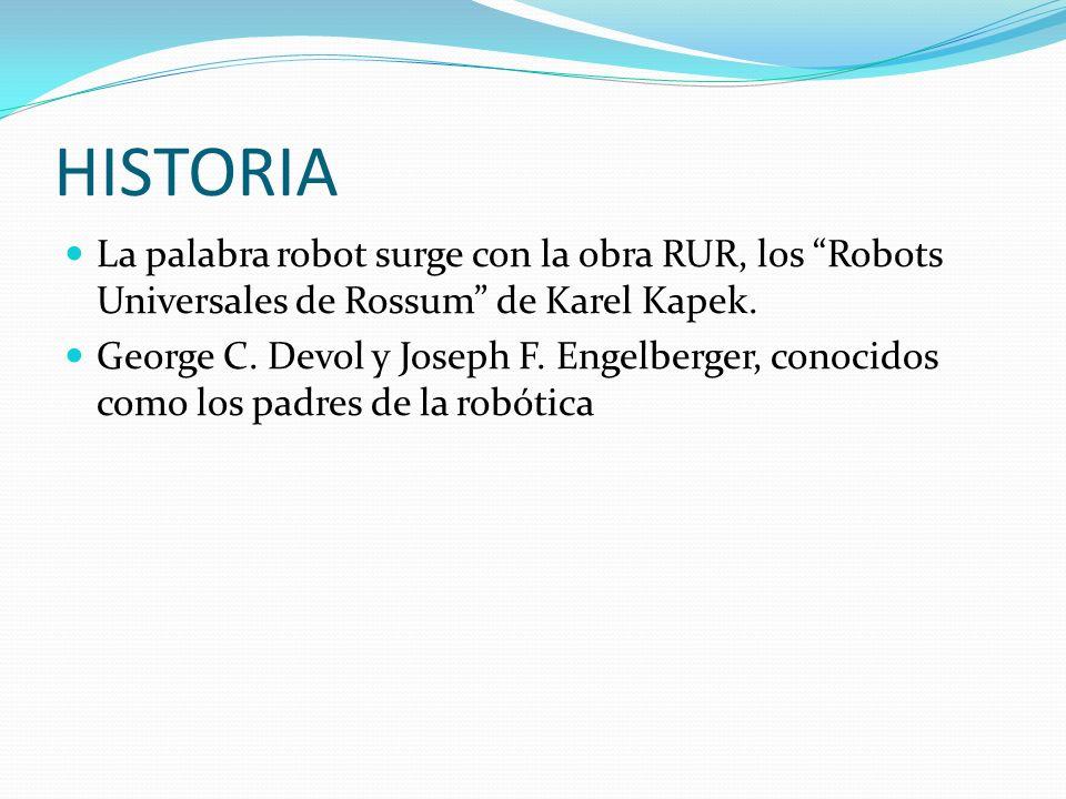 HISTORIA La palabra robot surge con la obra RUR, los Robots Universales de Rossum de Karel Kapek. George C. Devol y Joseph F. Engelberger, conocidos c