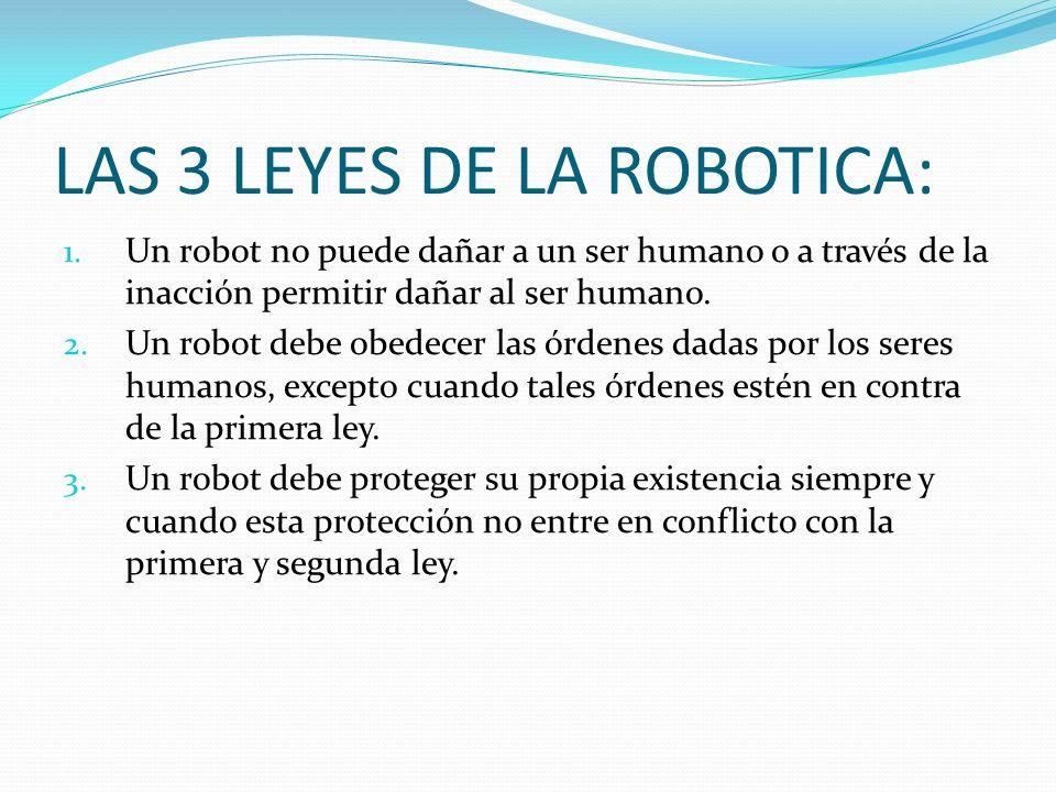 LAS 3 LEYES DE LA ROBOTICA: 1. Un robot no puede dañar a un ser humano o a través de la inacción permitir dañar al ser humano. 2. Un robot debe obedec