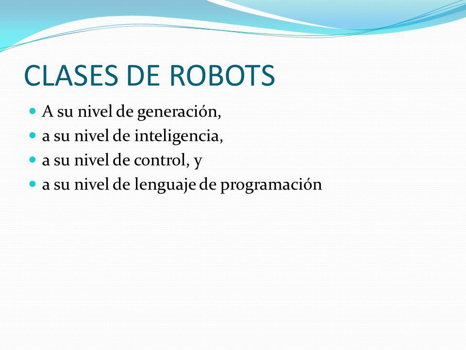 CLASES DE ROBOTS A su nivel de generación, a su nivel de inteligencia, a su nivel de control, y a su nivel de lenguaje de programación