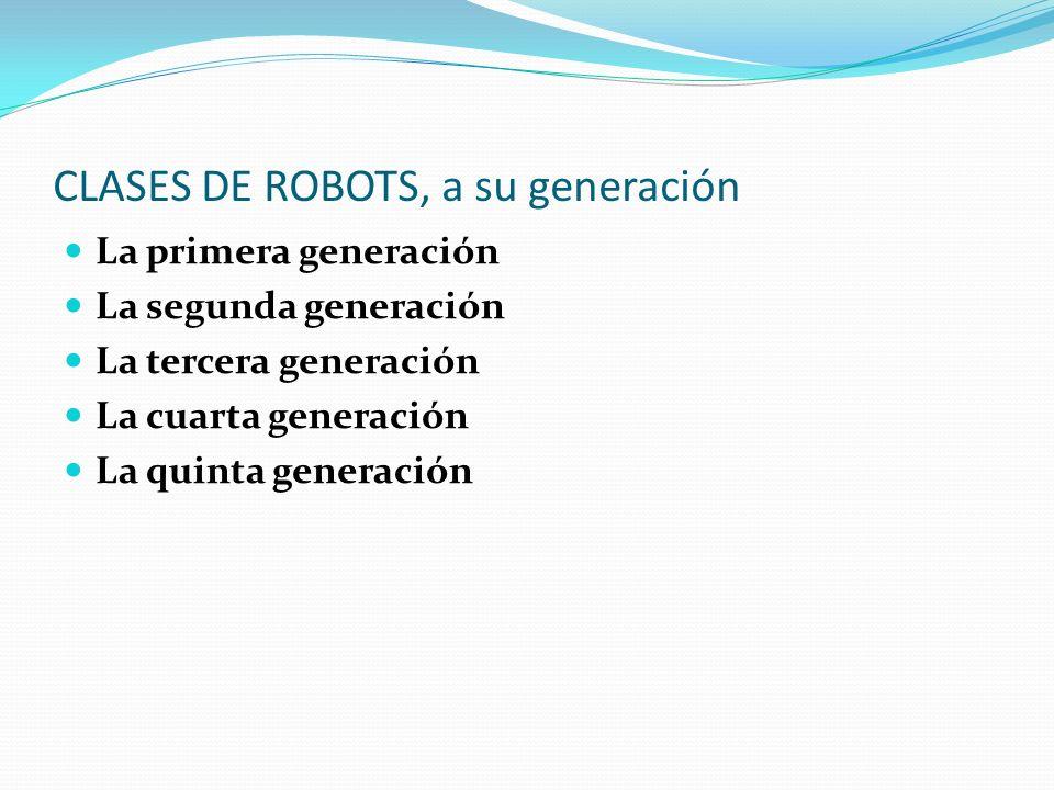 CLASES DE ROBOTS, a su generación La primera generación La segunda generación La tercera generación La cuarta generación La quinta generación