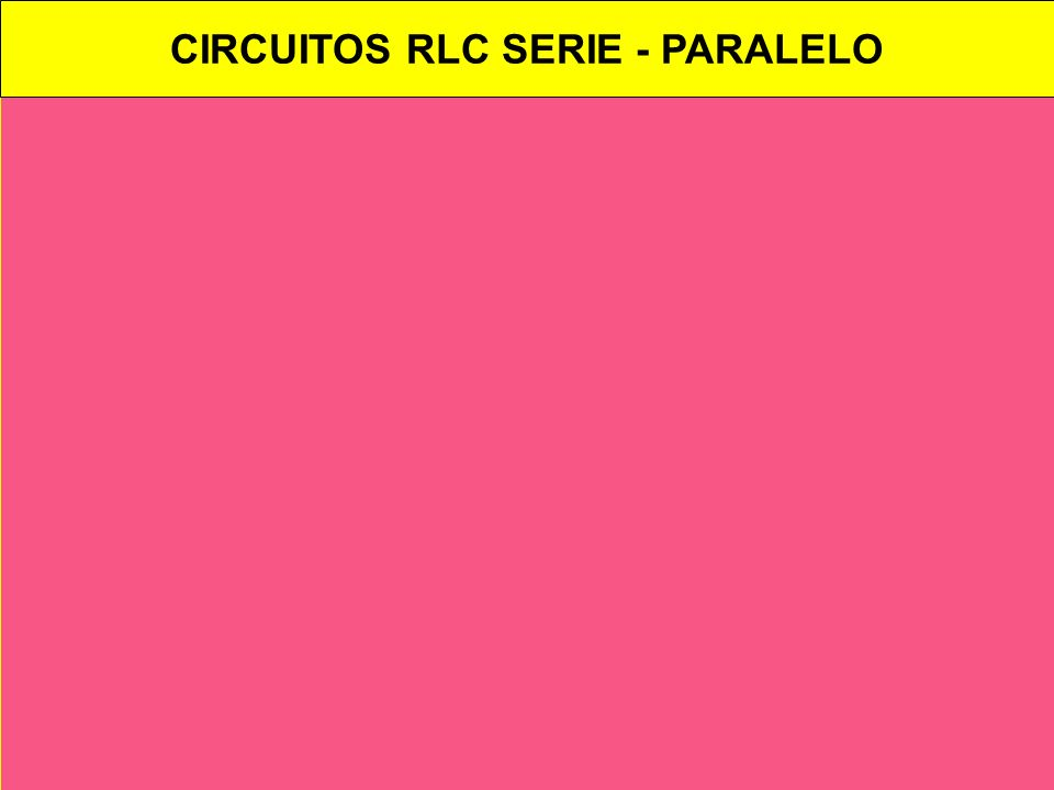 CIRCUITOS RLC SERIE - PARALELO