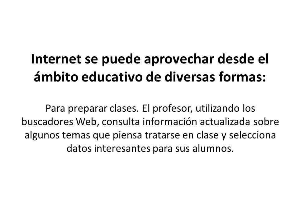 Internet se puede aprovechar desde el ámbito educativo de diversas formas: Para preparar clases. El profesor, utilizando los buscadores Web, consulta