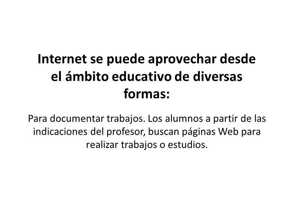 Internet se puede aprovechar desde el ámbito educativo de diversas formas: Para documentar trabajos. Los alumnos a partir de las indicaciones del prof