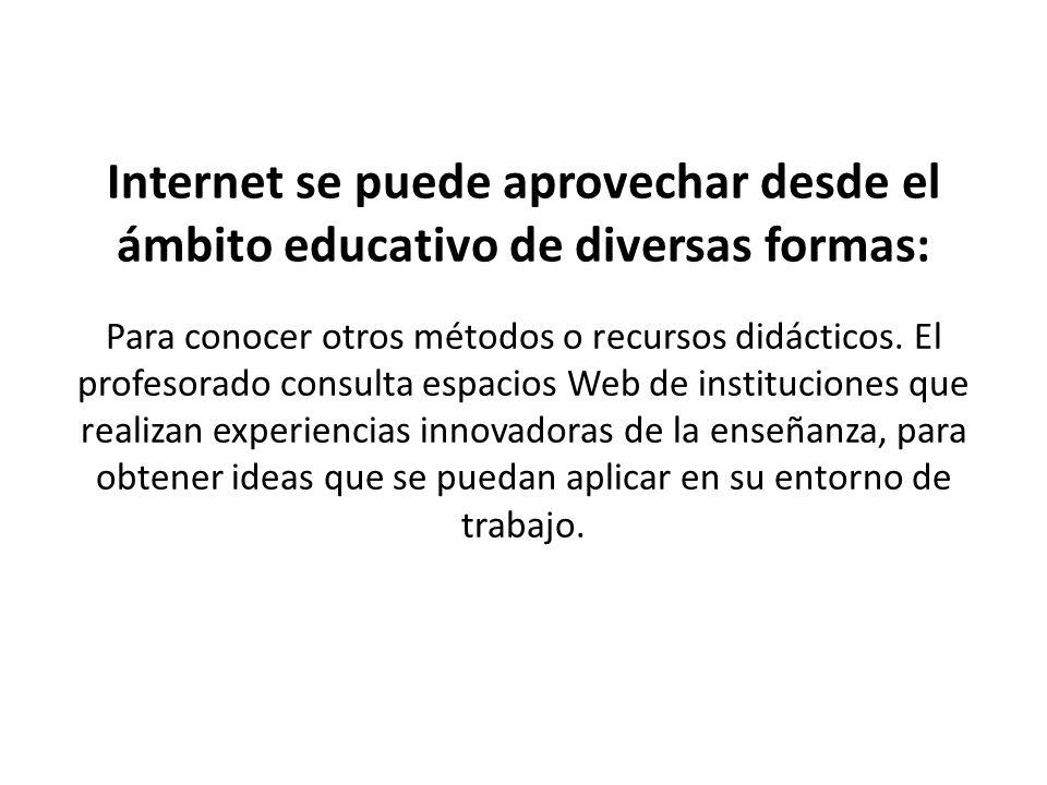 Internet se puede aprovechar desde el ámbito educativo de diversas formas: Para conocer otros métodos o recursos didácticos. El profesorado consulta e