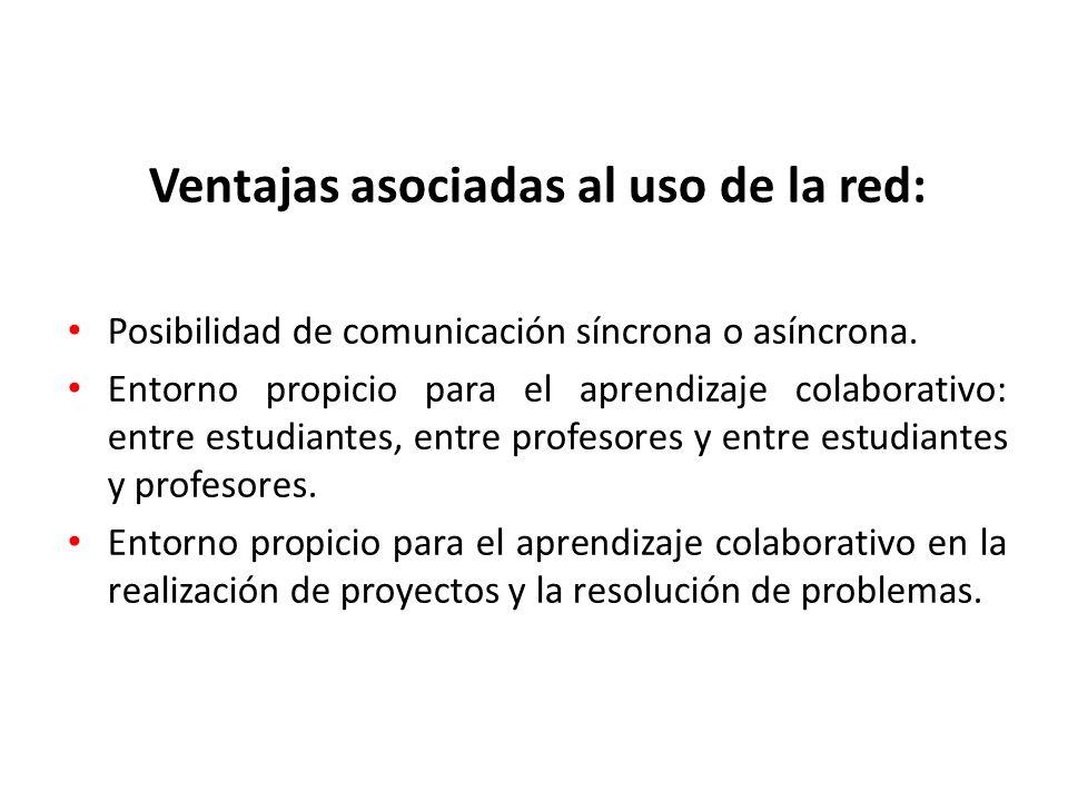 Ventajas asociadas al uso de la red: Posibilidad de comunicación síncrona o asíncrona. Entorno propicio para el aprendizaje colaborativo: entre estudi