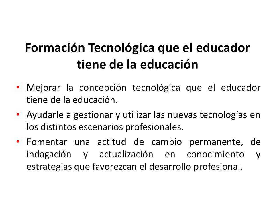 Formación Tecnológica que el educador tiene de la educación Mejorar la concepción tecnológica que el educador tiene de la educación. Ayudarle a gestio