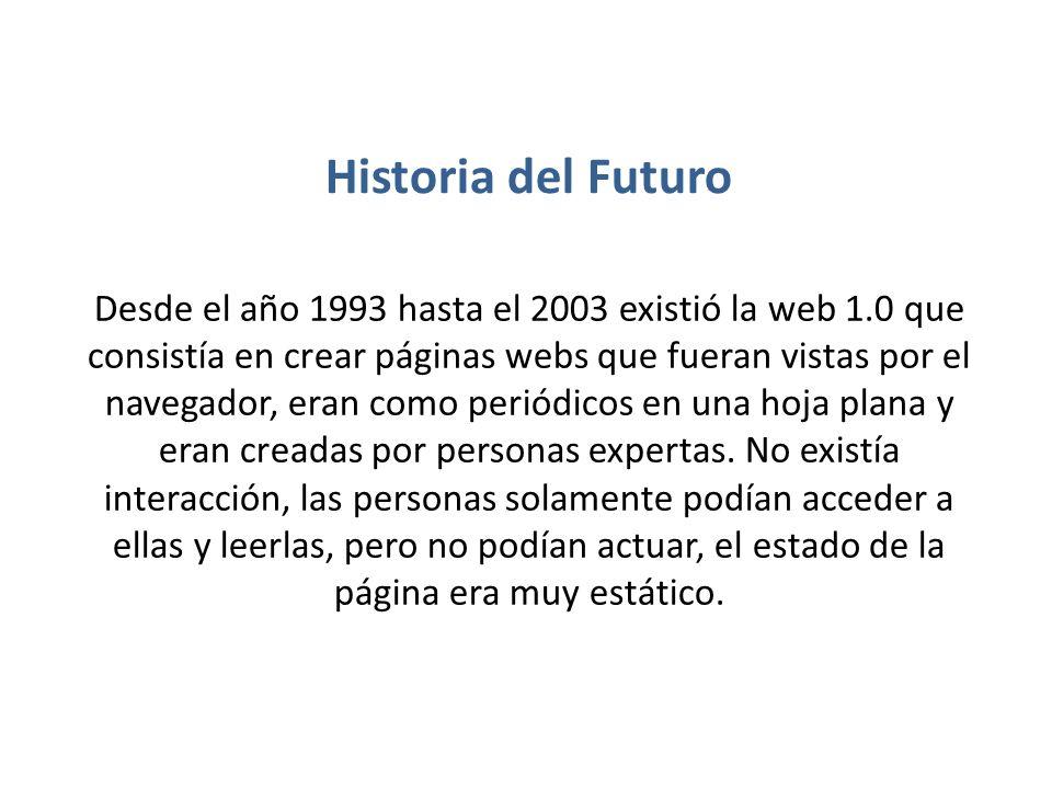 Historia del Futuro Desde el año 1993 hasta el 2003 existió la web 1.0 que consistía en crear páginas webs que fueran vistas por el navegador, eran co