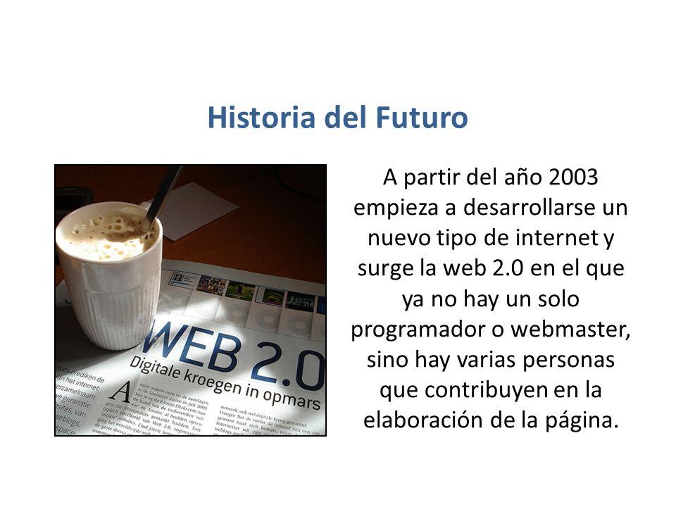Historia del Futuro A partir del año 2003 empieza a desarrollarse un nuevo tipo de internet y surge la web 2.0 en el que ya no hay un solo programador