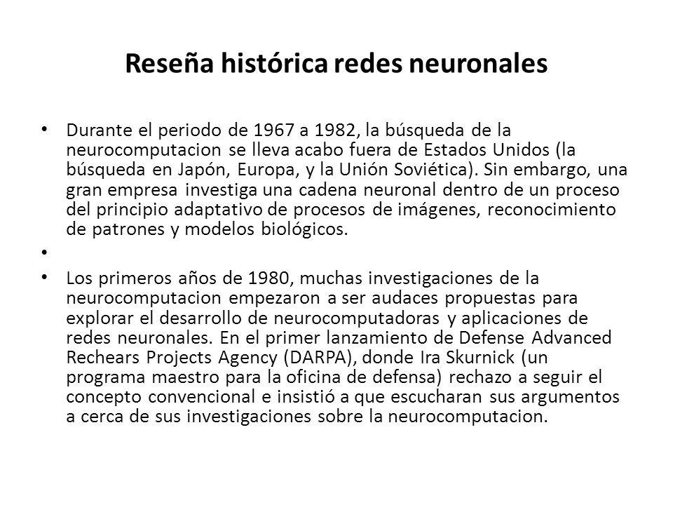 Reseña histórica redes neuronales Durante el periodo de 1967 a 1982, la búsqueda de la neurocomputacion se lleva acabo fuera de Estados Unidos (la bús