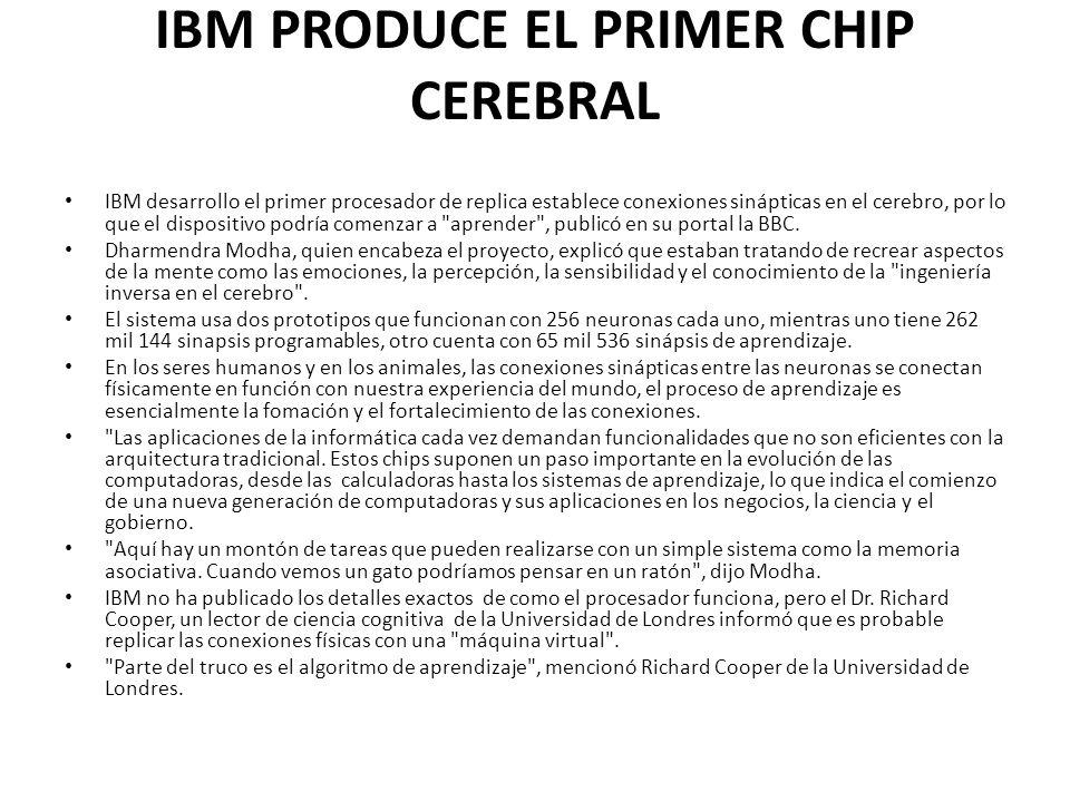 IBM PRODUCE EL PRIMER CHIP CEREBRAL IBM desarrollo el primer procesador de replica establece conexiones sinápticas en el cerebro, por lo que el dispos