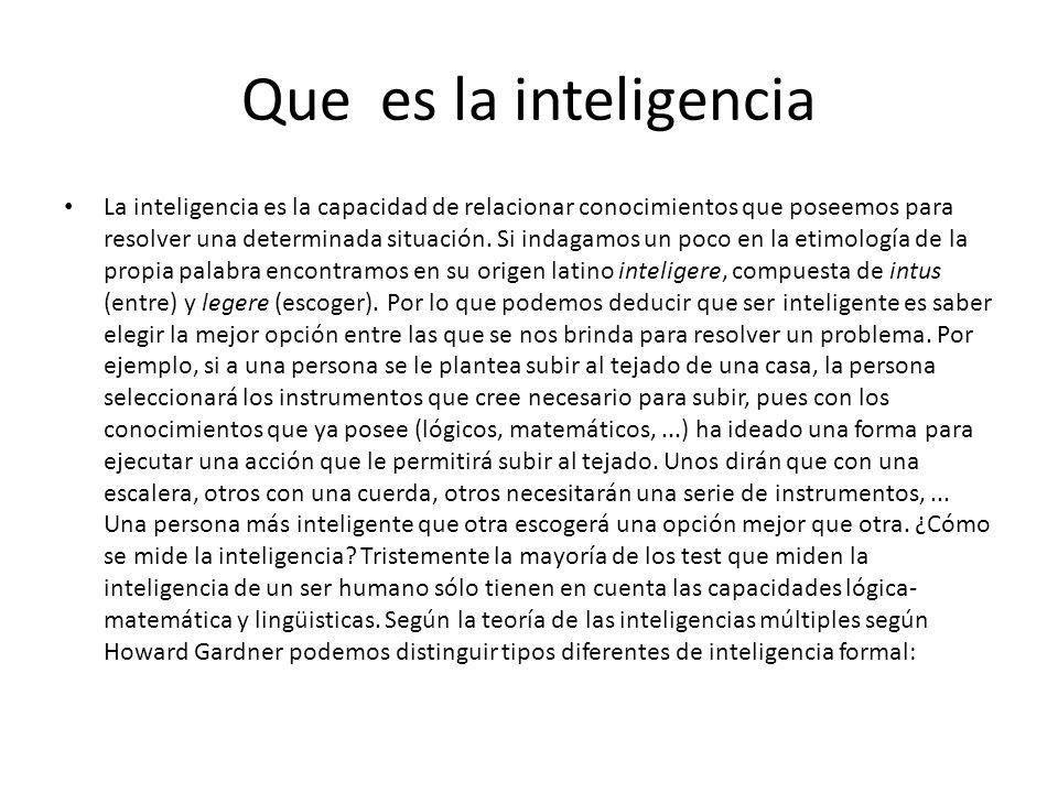 Que es la inteligencia La inteligencia es la capacidad de relacionar conocimientos que poseemos para resolver una determinada situación. Si indagamos