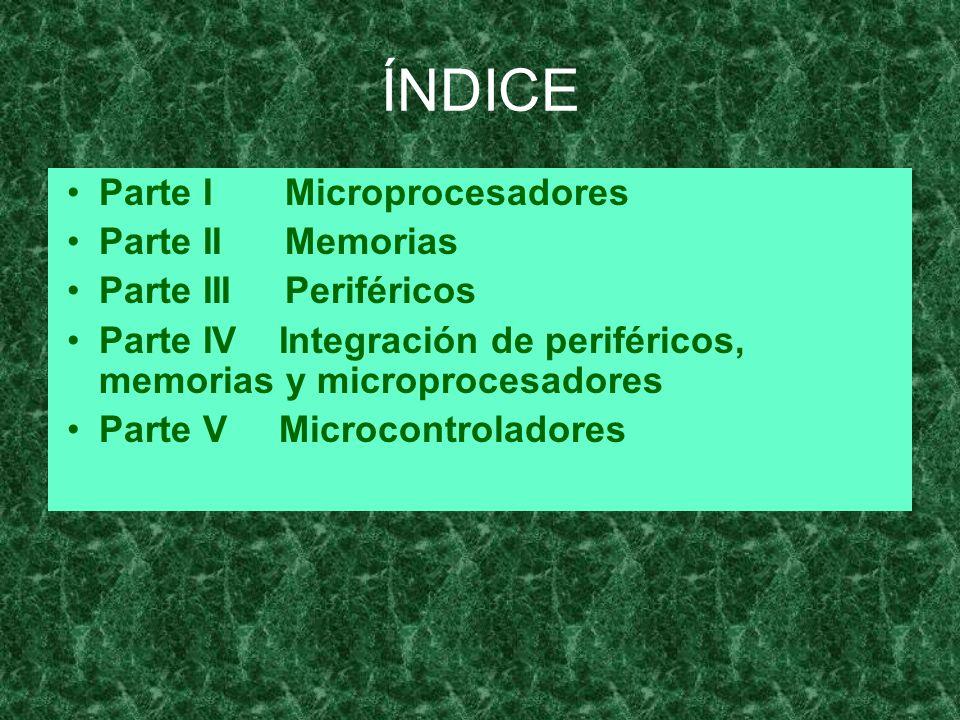 ÍNDICE Parte I Microprocesadores Parte II Memorias Parte III Periféricos Parte IV Integración de periféricos, memorias y microprocesadores Parte V Mic