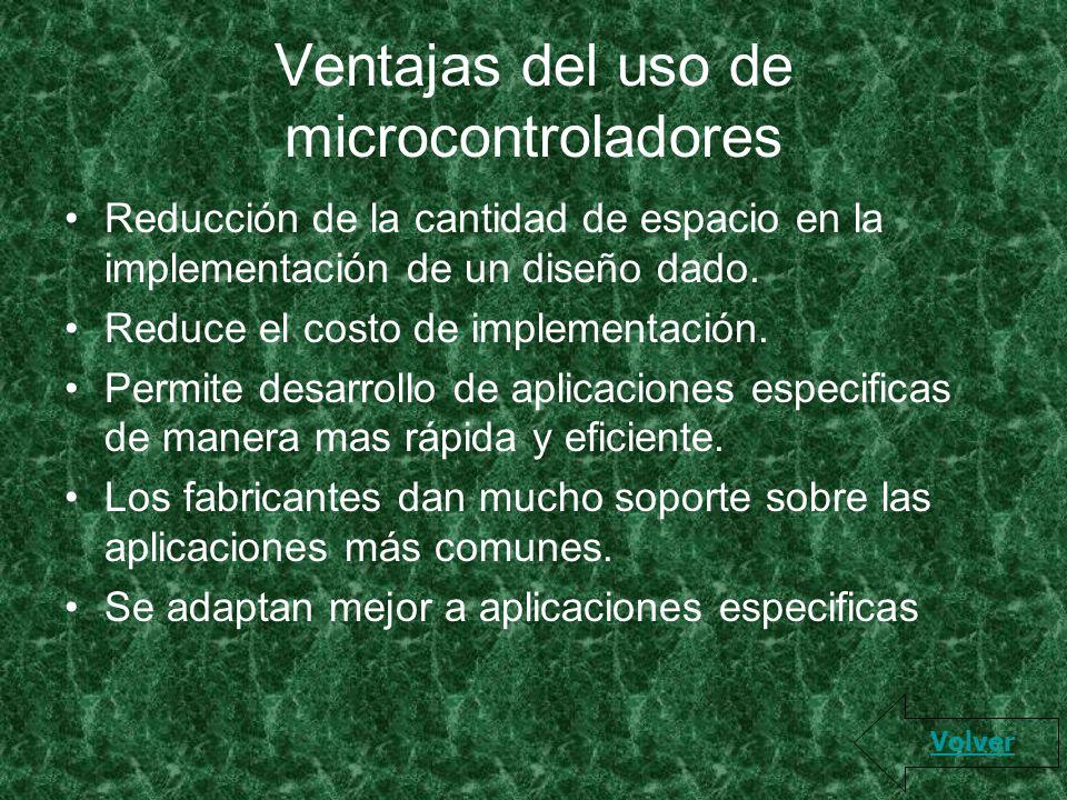 Ventajas del uso de microcontroladores Reducción de la cantidad de espacio en la implementación de un diseño dado. Reduce el costo de implementación.