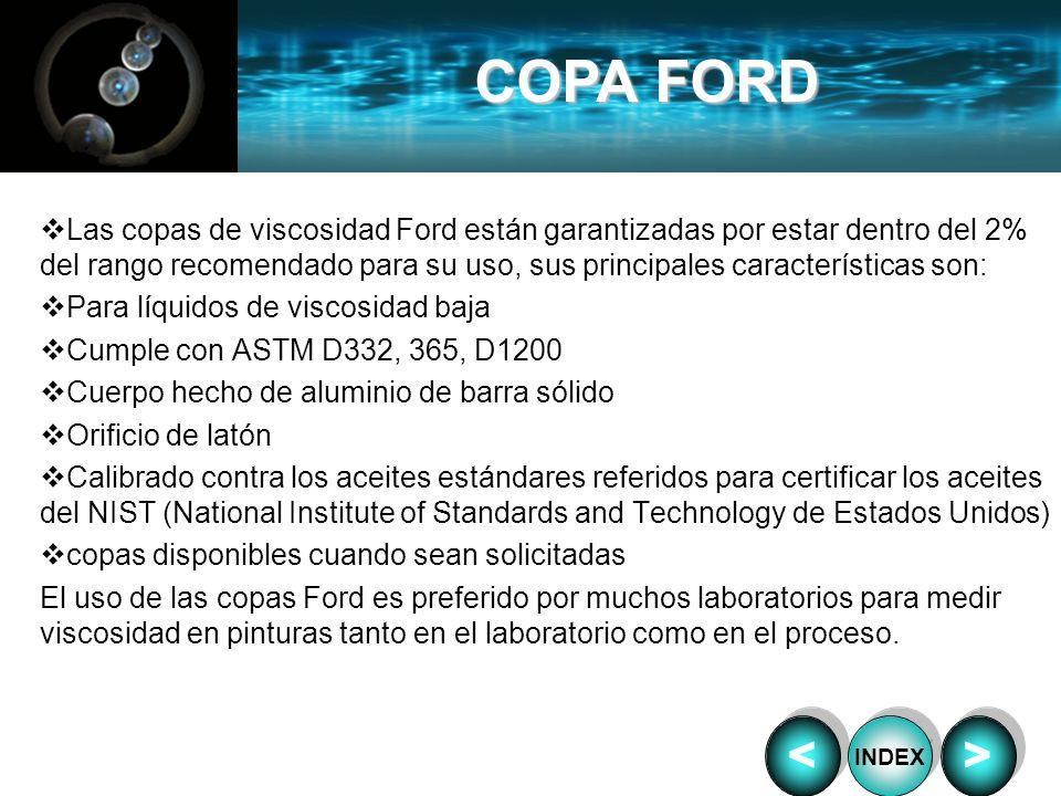 Las copas de viscosidad Ford están garantizadas por estar dentro del 2% del rango recomendado para su uso, sus principales características son: Para l
