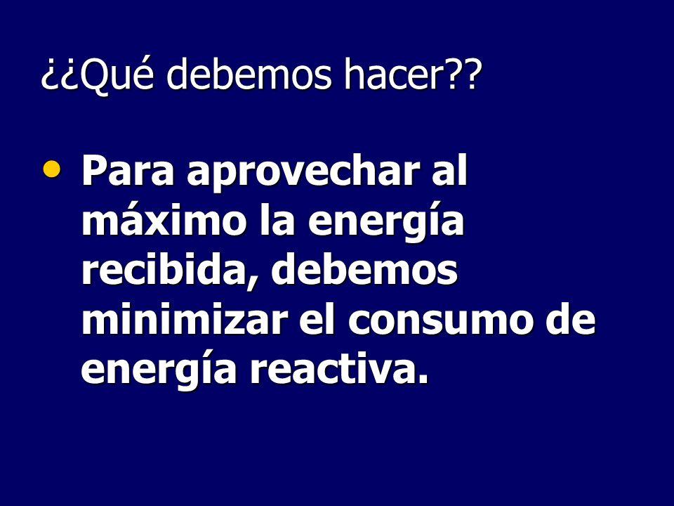 ¿¿Qué debemos hacer?? Para aprovechar al máximo la energía recibida, debemos minimizar el consumo de energía reactiva. Para aprovechar al máximo la en